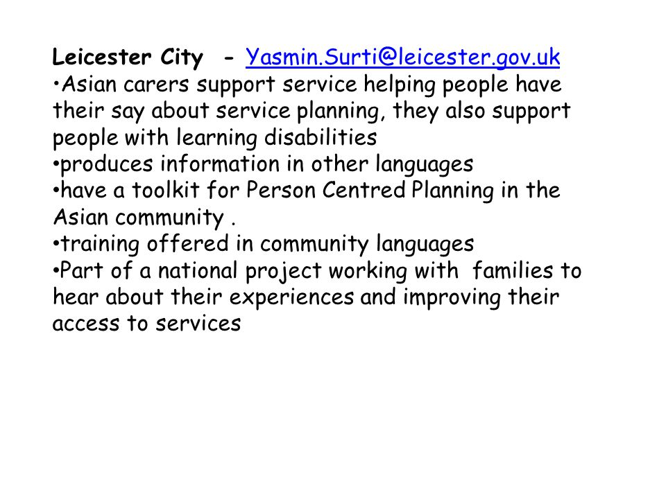 Leicester City - Yasmin.Surti@leicester.gov.ukYasmin.Surti@leicester.gov.uk Asian carers support service helping people have their say about service planning, they also support people with learning disabilities produces information in other languages have a toolkit for Person Centred Planning in the Asian community.