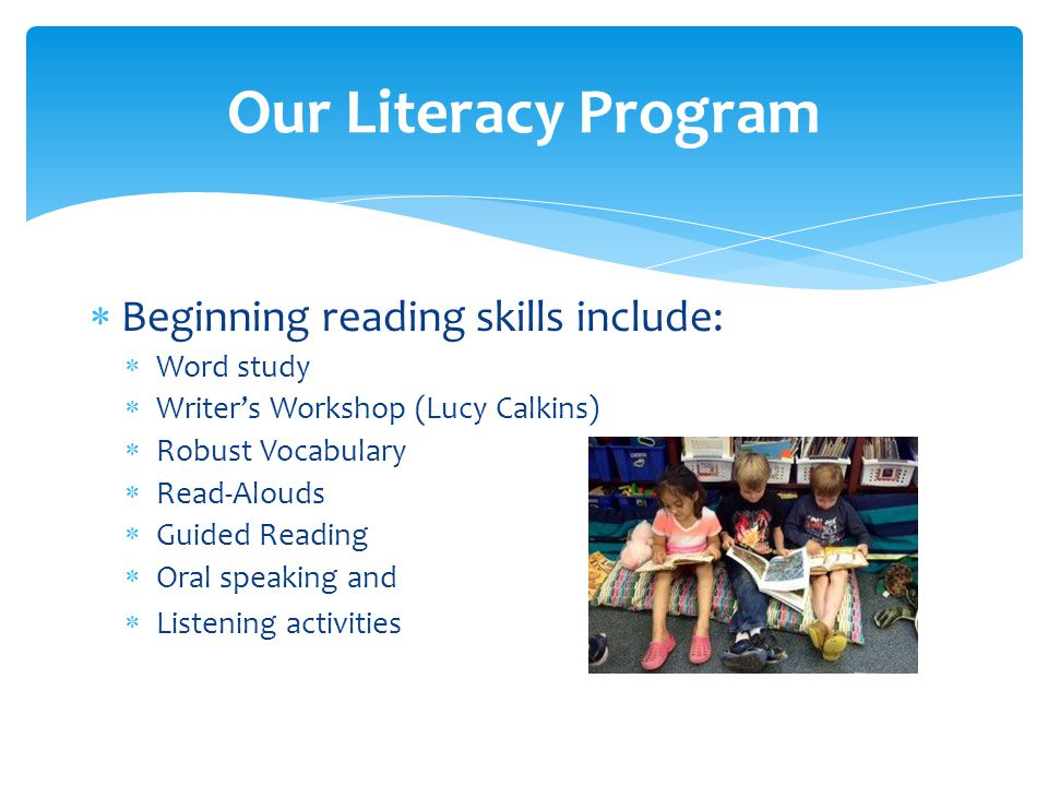  Beginning reading skills include:  Word study  Writer's Workshop (Lucy Calkins)  Robust Vocabulary  Read-Alouds  Guided Reading  Oral speaking and  Listening activities Our Literacy Program