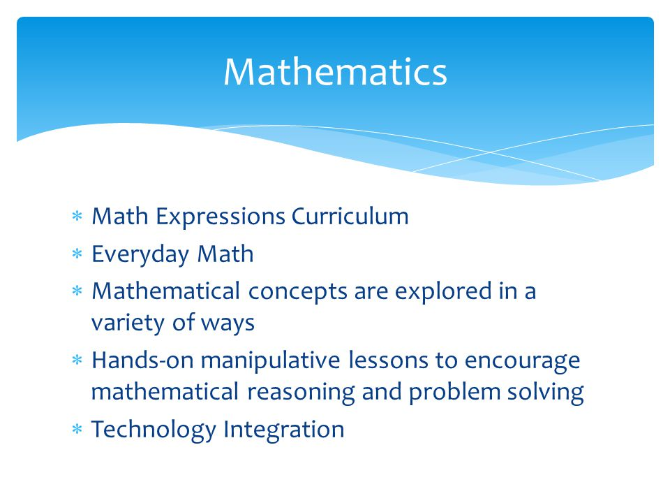  Math Expressions Curriculum  Everyday Math  Mathematical concepts are explored in a variety of ways  Hands-on manipulative lessons to encourage mathematical reasoning and problem solving  Technology Integration Mathematics