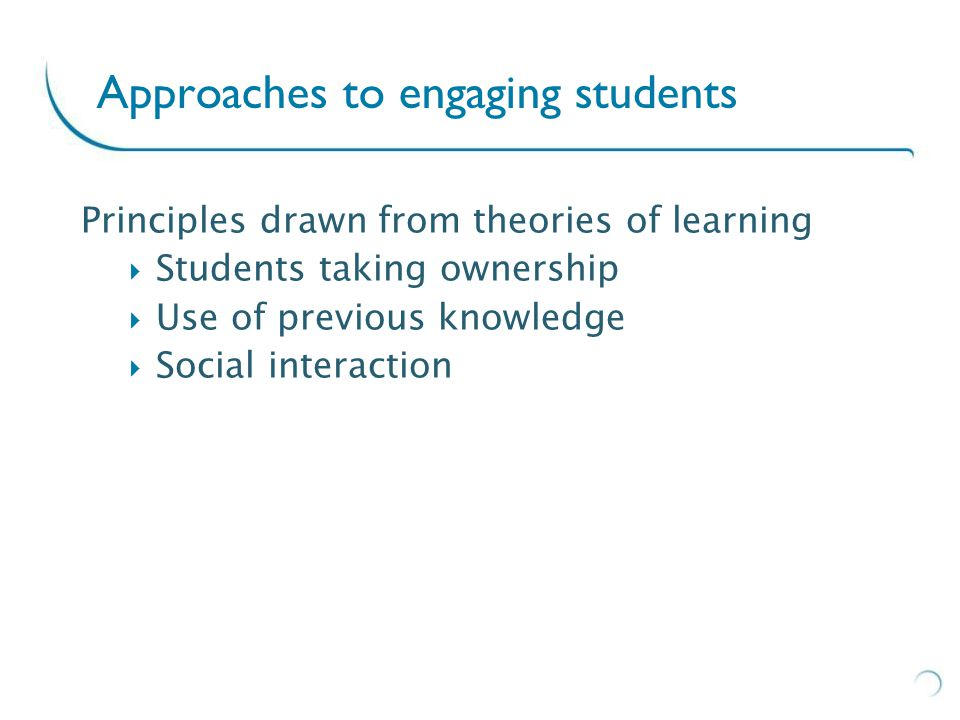 Approaches to engaging students Principles drawn from theories of learning  Students taking ownership  Use of previous knowledge  Social interaction