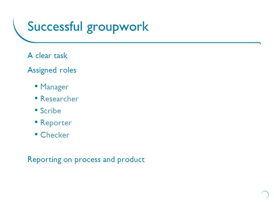 A clear task Assigned roles Manager Researcher Scribe Reporter Checker Reporting on process and product Successful groupwork