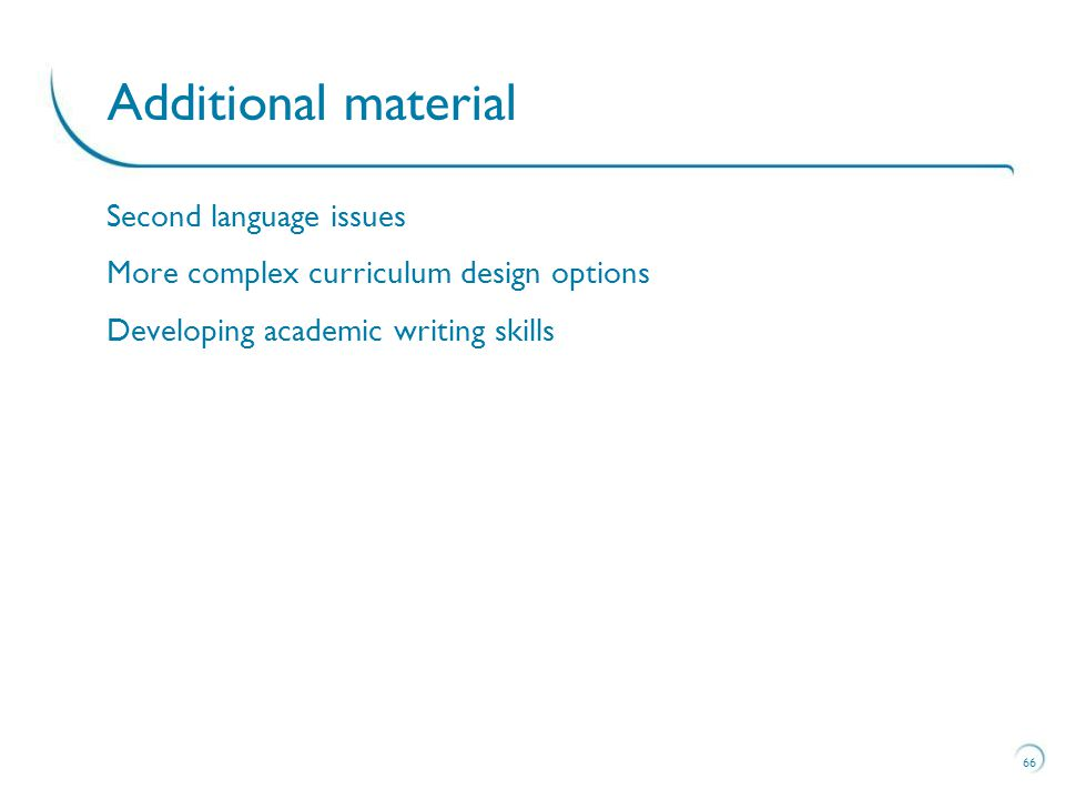 Second language issues More complex curriculum design options Developing academic writing skills 66 Additional material