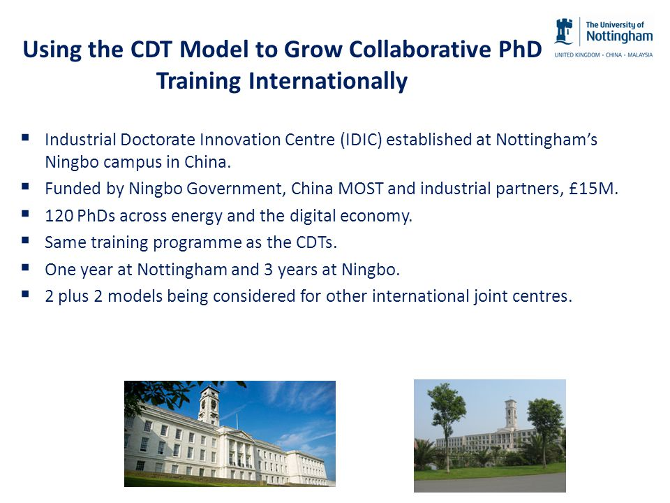 Using the CDT Model to Grow Collaborative PhD Training Internationally  Industrial Doctorate Innovation Centre (IDIC) established at Nottingham's Ningbo campus in China.