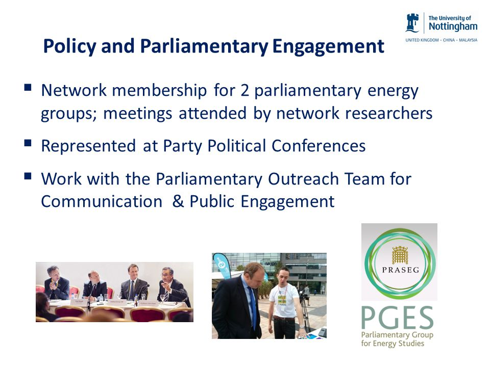 Policy and Parliamentary Engagement  Network membership for 2 parliamentary energy groups; meetings attended by network researchers  Represented at Party Political Conferences  Work with the Parliamentary Outreach Team for Communication & Public Engagement