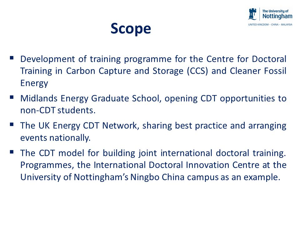 Scope  Development of training programme for the Centre for Doctoral Training in Carbon Capture and Storage (CCS) and Cleaner Fossil Energy  Midlands Energy Graduate School, opening CDT opportunities to non-CDT students.