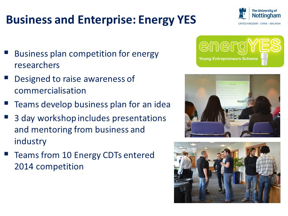Business and Enterprise: Energy YES  Business plan competition for energy researchers  Designed to raise awareness of commercialisation  Teams develop business plan for an idea  3 day workshop includes presentations and mentoring from business and industry  Teams from 10 Energy CDTs entered 2014 competition