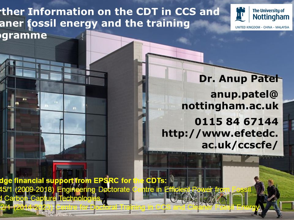 Dr. Anup Patel anup.patel@ nottingham.ac.uk 0115 84 67144 http://www.efetedc. ac.uk/ccscfe/ Further Information on the CDT in CCS and cleaner fossil e