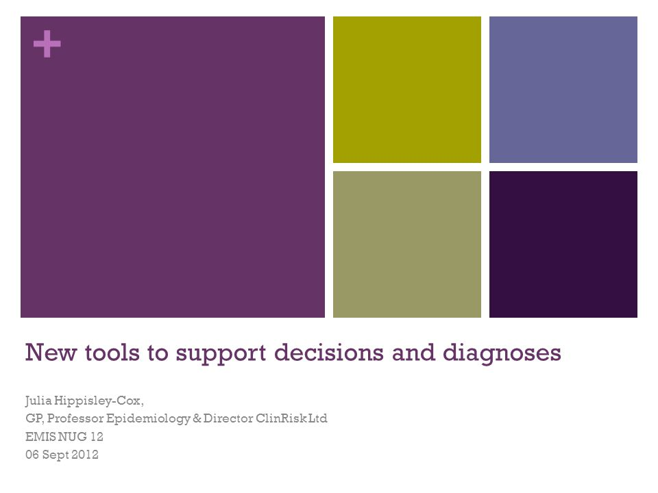 + New tools to support decisions and diagnoses Julia Hippisley-Cox, GP, Professor Epidemiology & Director ClinRisk Ltd EMIS NUG 12 06 Sept 2012