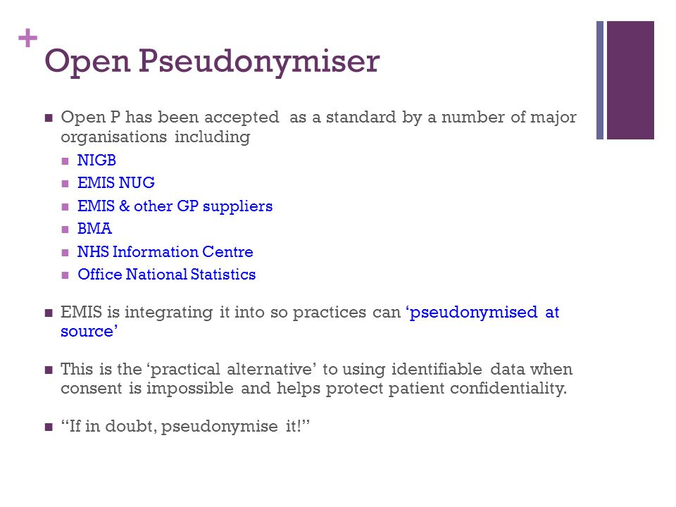 + Open Pseudonymiser Open P has been accepted as a standard by a number of major organisations including NIGB EMIS NUG EMIS & other GP suppliers BMA NHS Information Centre Office National Statistics EMIS is integrating it into so practices can 'pseudonymised at source' This is the 'practical alternative' to using identifiable data when consent is impossible and helps protect patient confidentiality.