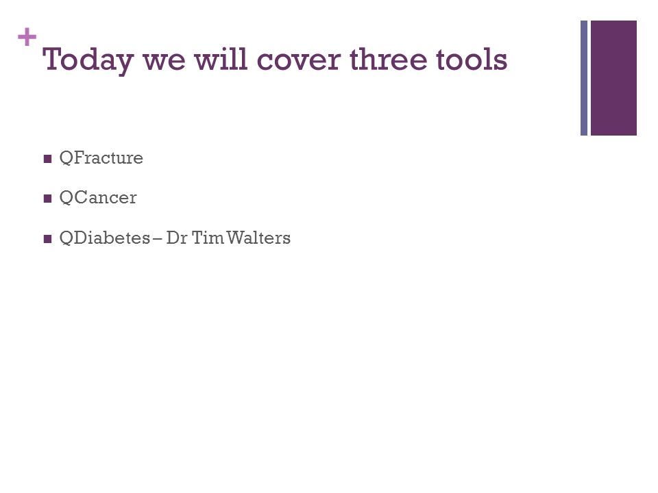 + Today we will cover three tools QFracture QCancer QDiabetes – Dr Tim Walters