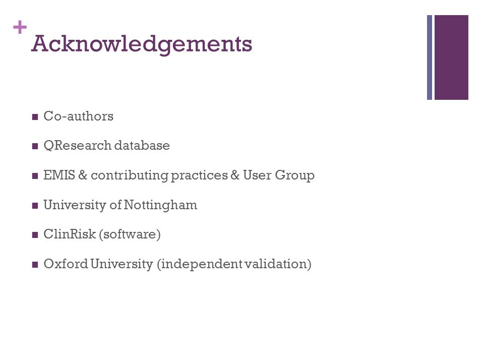+ Acknowledgements Co-authors QResearch database EMIS & contributing practices & User Group University of Nottingham ClinRisk (software) Oxford University (independent validation)
