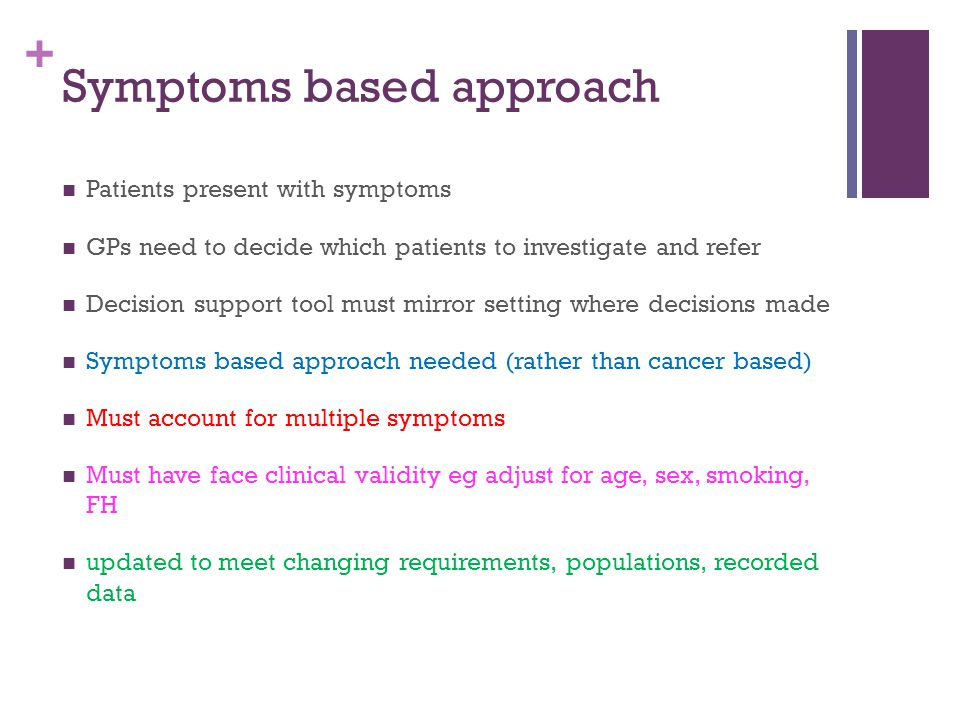 + Symptoms based approach Patients present with symptoms GPs need to decide which patients to investigate and refer Decision support tool must mirror setting where decisions made Symptoms based approach needed (rather than cancer based) Must account for multiple symptoms Must have face clinical validity eg adjust for age, sex, smoking, FH updated to meet changing requirements, populations, recorded data