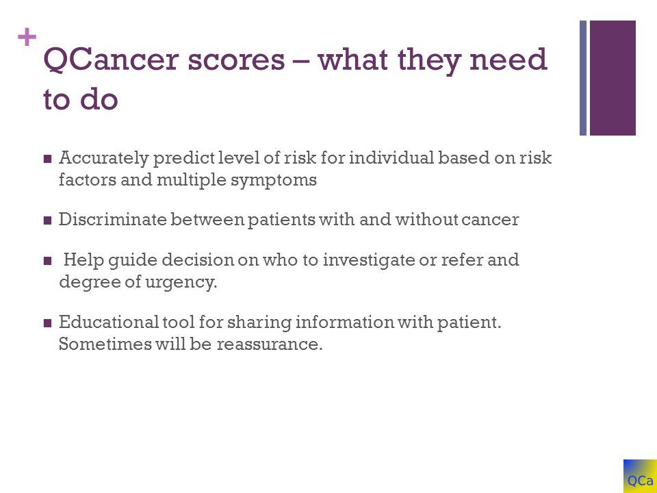 + QCancer scores – what they need to do Accurately predict level of risk for individual based on risk factors and multiple symptoms Discriminate between patients with and without cancer Help guide decision on who to investigate or refer and degree of urgency.