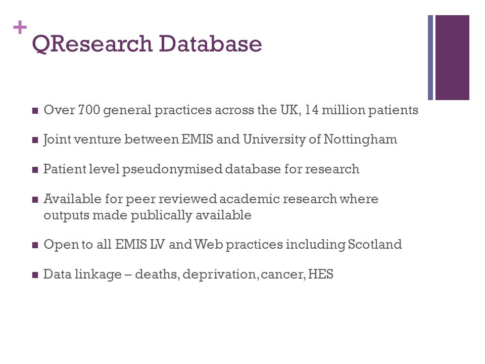 + QResearch Database Over 700 general practices across the UK, 14 million patients Joint venture between EMIS and University of Nottingham Patient level pseudonymised database for research Available for peer reviewed academic research where outputs made publically available Open to all EMIS LV and Web practices including Scotland Data linkage – deaths, deprivation, cancer, HES