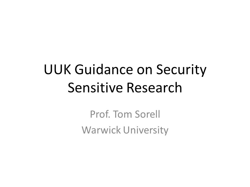 UUK Guidance on Security Sensitive Research Prof. Tom Sorell Warwick University