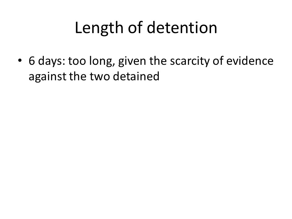 Length of detention 6 days: too long, given the scarcity of evidence against the two detained