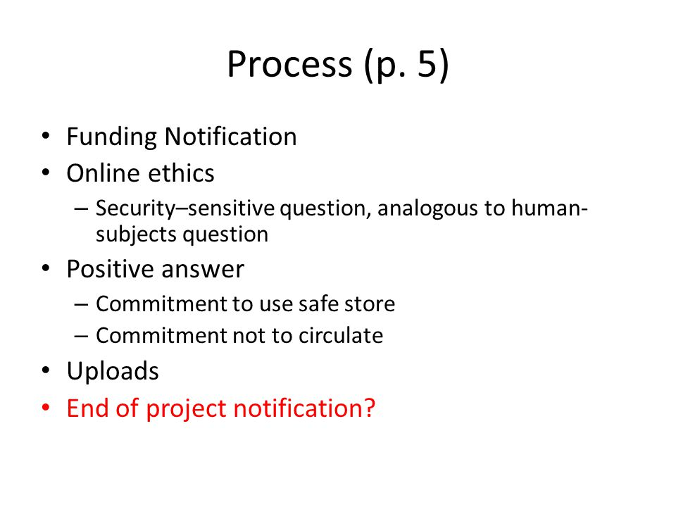 Process (p. 5) Funding Notification Online ethics – Security–sensitive question, analogous to human- subjects question Positive answer – Commitment to