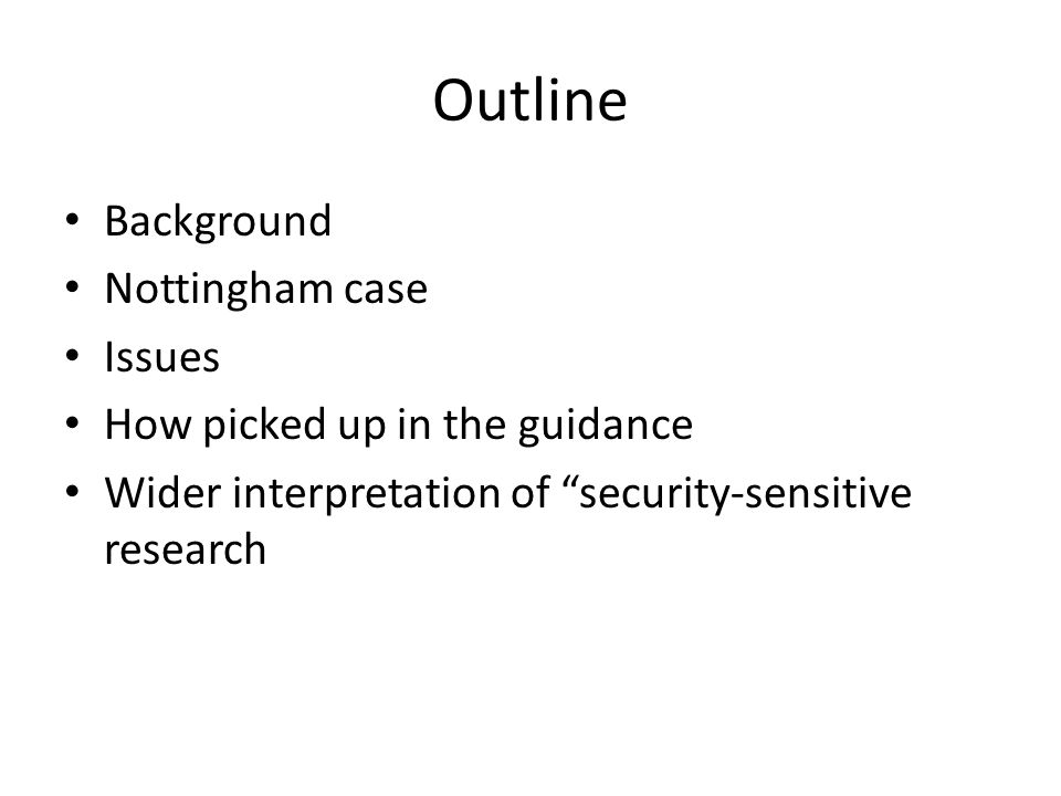 Outline Background Nottingham case Issues How picked up in the guidance Wider interpretation of security-sensitive research