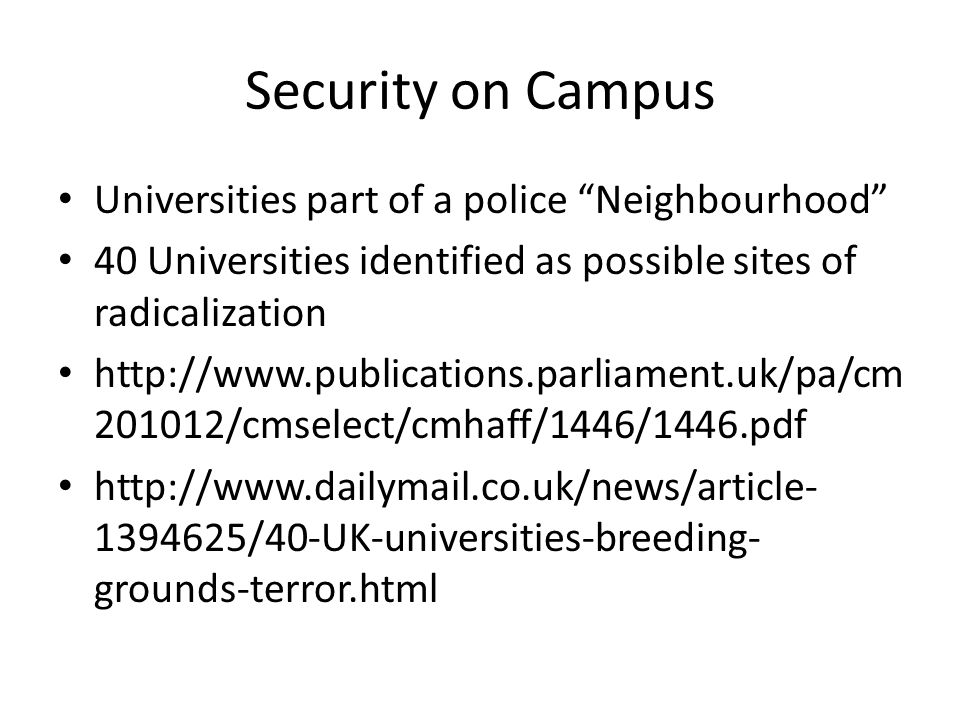 Security on Campus Universities part of a police Neighbourhood 40 Universities identified as possible sites of radicalization http://www.publications.parliament.uk/pa/cm 201012/cmselect/cmhaff/1446/1446.pdf http://www.dailymail.co.uk/news/article- 1394625/40-UK-universities-breeding- grounds-terror.html