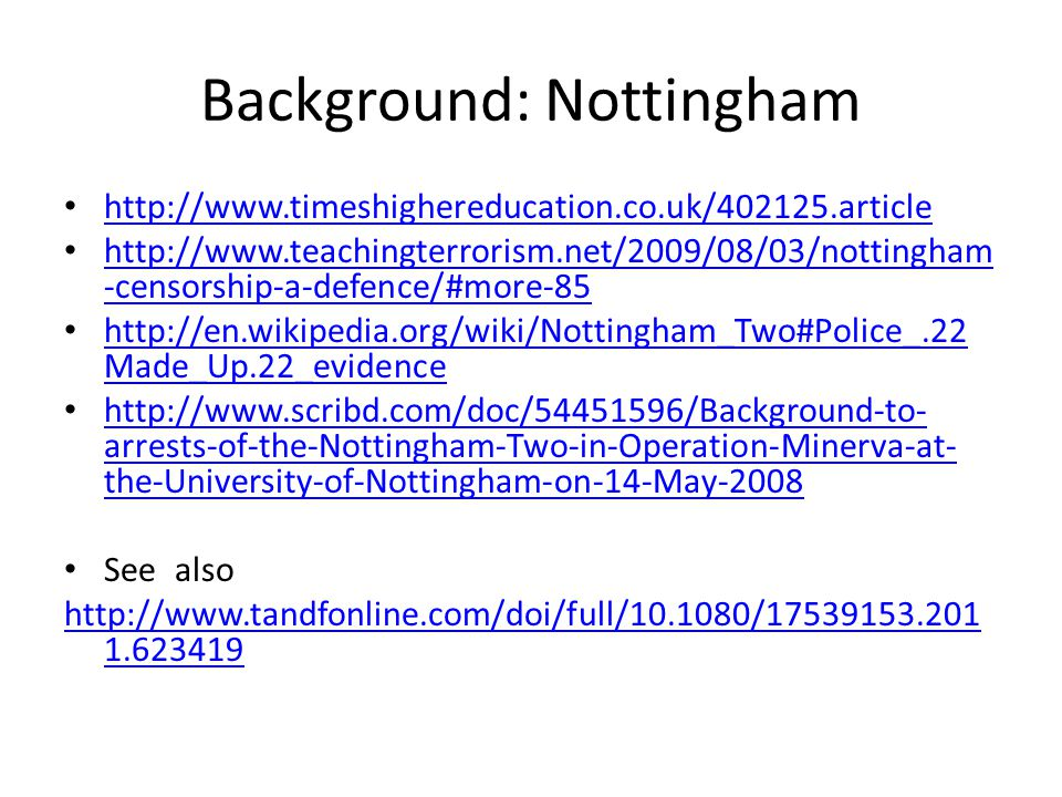 Background: Nottingham http://www.timeshighereducation.co.uk/402125.article http://www.teachingterrorism.net/2009/08/03/nottingham -censorship-a-defence/#more-85 http://www.teachingterrorism.net/2009/08/03/nottingham -censorship-a-defence/#more-85 http://en.wikipedia.org/wiki/Nottingham_Two#Police_.22 Made_Up.22_evidence http://en.wikipedia.org/wiki/Nottingham_Two#Police_.22 Made_Up.22_evidence http://www.scribd.com/doc/54451596/Background-to- arrests-of-the-Nottingham-Two-in-Operation-Minerva-at- the-University-of-Nottingham-on-14-May-2008 http://www.scribd.com/doc/54451596/Background-to- arrests-of-the-Nottingham-Two-in-Operation-Minerva-at- the-University-of-Nottingham-on-14-May-2008 See also http://www.tandfonline.com/doi/full/10.1080/17539153.201 1.623419