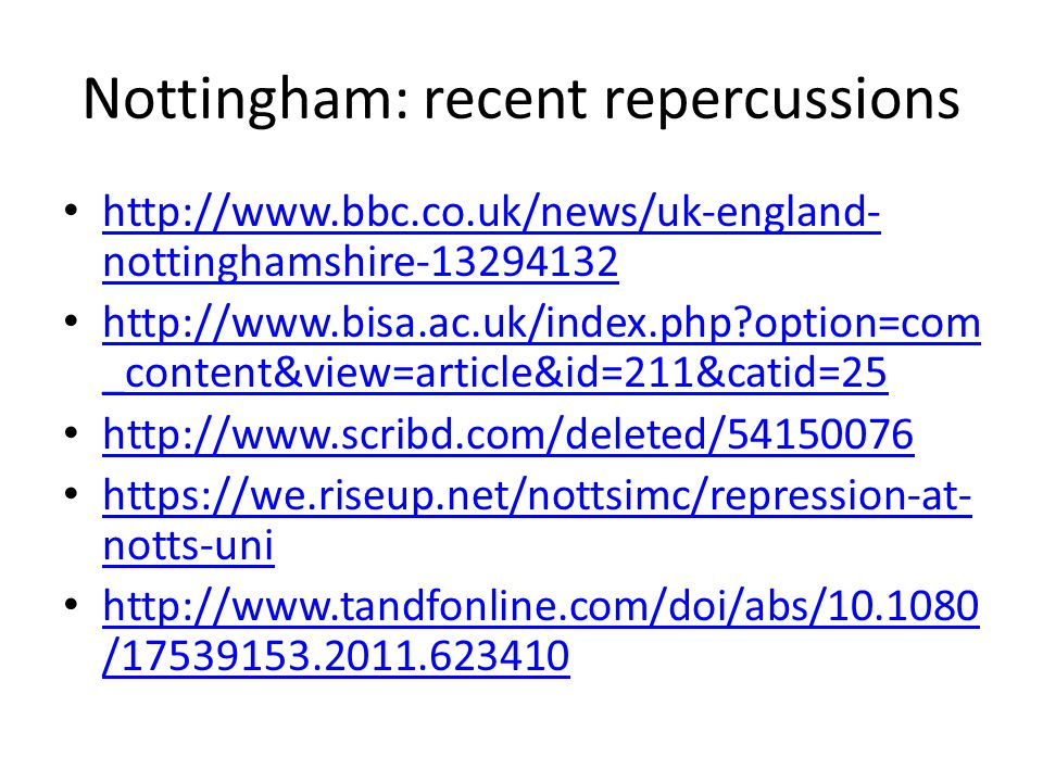 Nottingham: recent repercussions http://www.bbc.co.uk/news/uk-england- nottinghamshire-13294132 http://www.bbc.co.uk/news/uk-england- nottinghamshire-13294132 http://www.bisa.ac.uk/index.php option=com _content&view=article&id=211&catid=25 http://www.bisa.ac.uk/index.php option=com _content&view=article&id=211&catid=25 http://www.scribd.com/deleted/54150076 https://we.riseup.net/nottsimc/repression-at- notts-uni https://we.riseup.net/nottsimc/repression-at- notts-uni http://www.tandfonline.com/doi/abs/10.1080 /17539153.2011.623410 http://www.tandfonline.com/doi/abs/10.1080 /17539153.2011.623410