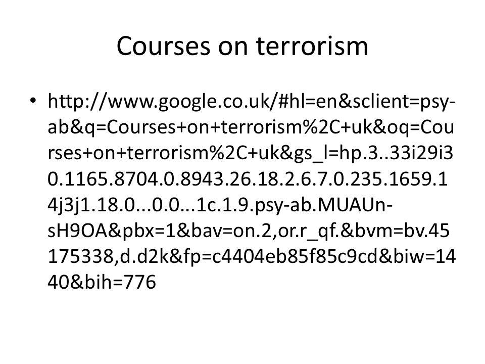 Courses on terrorism http://www.google.co.uk/#hl=en&sclient=psy- ab&q=Courses+on+terrorism%2C+uk&oq=Cou rses+on+terrorism%2C+uk&gs_l=hp.3..33i29i3 0.1165.8704.0.8943.26.18.2.6.7.0.235.1659.1 4j3j1.18.0...0.0...1c.1.9.psy-ab.MUAUn- sH9OA&pbx=1&bav=on.2,or.r_qf.&bvm=bv.45 175338,d.d2k&fp=c4404eb85f85c9cd&biw=14 40&bih=776