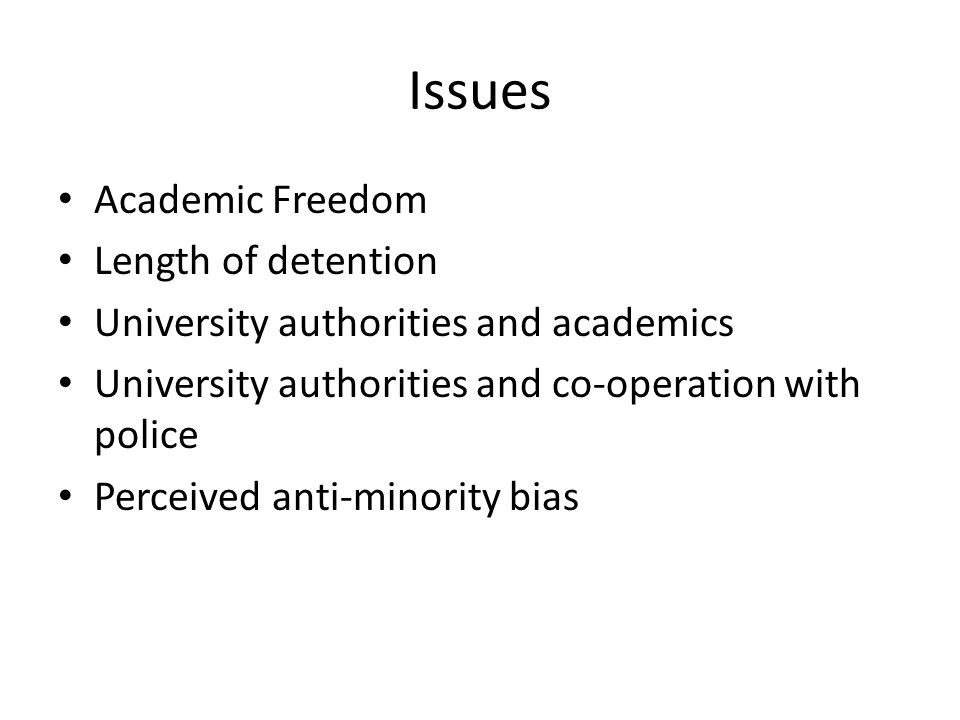 Issues Academic Freedom Length of detention University authorities and academics University authorities and co-operation with police Perceived anti-minority bias
