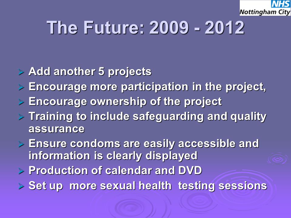 The Future: 2009 - 2012  Add another 5 projects  Encourage more participation in the project,  Encourage ownership of the project  Training to include safeguarding and quality assurance  Ensure condoms are easily accessible and information is clearly displayed  Production of calendar and DVD  Set up more sexual health testing sessions