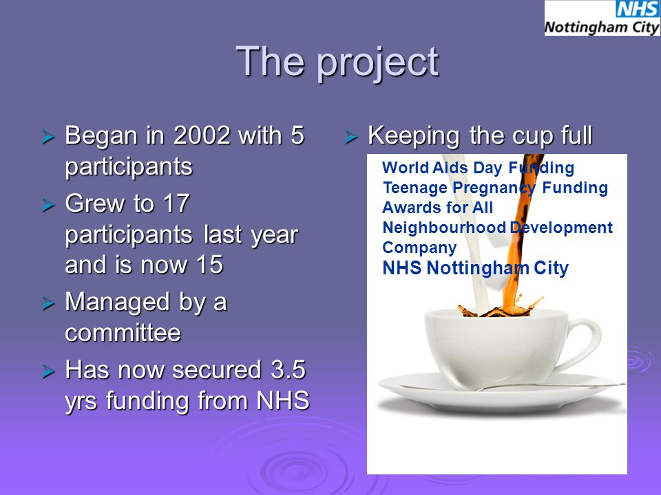 The project  Began in 2002 with 5 participants  Grew to 17 participants last year and is now 15  Managed by a committee  Has now secured 3.5 yrs funding from NHS  Keeping the cup full World Aids Day Funding Teenage Pregnancy Funding Awards for All Neighbourhood Development Company NHS Nottingham City