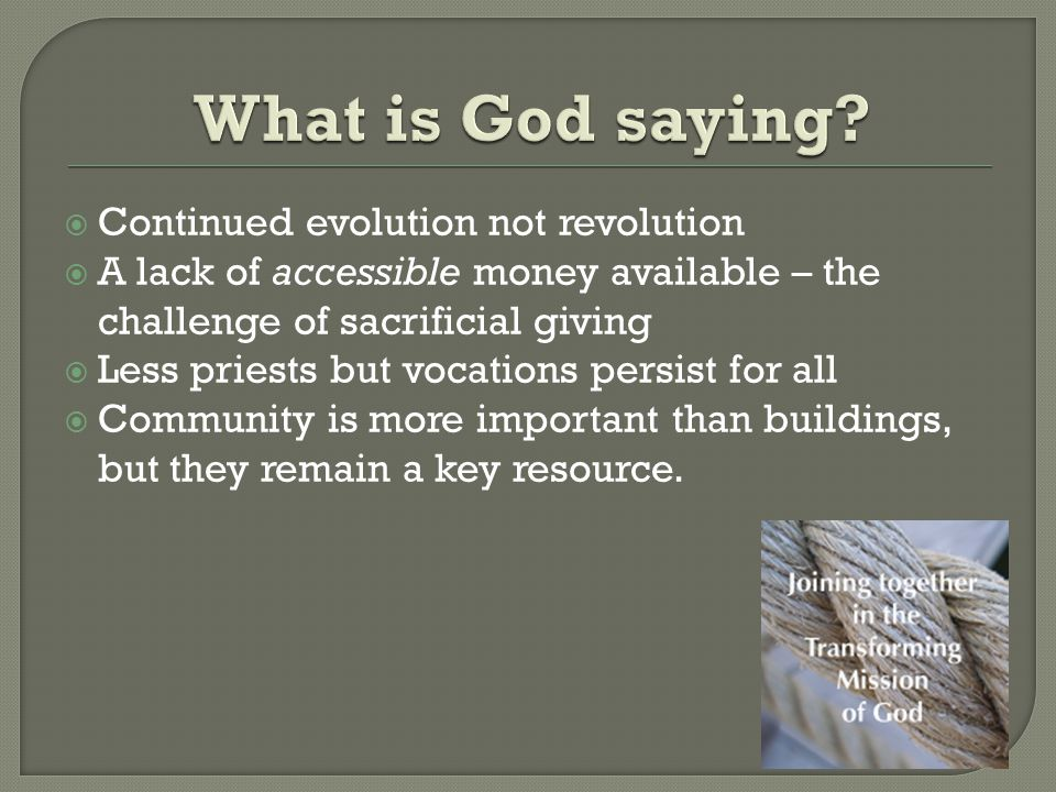  Continued evolution not revolution  A lack of accessible money available – the challenge of sacrificial giving  Less priests but vocations persist for all  Community is more important than buildings, but they remain a key resource.