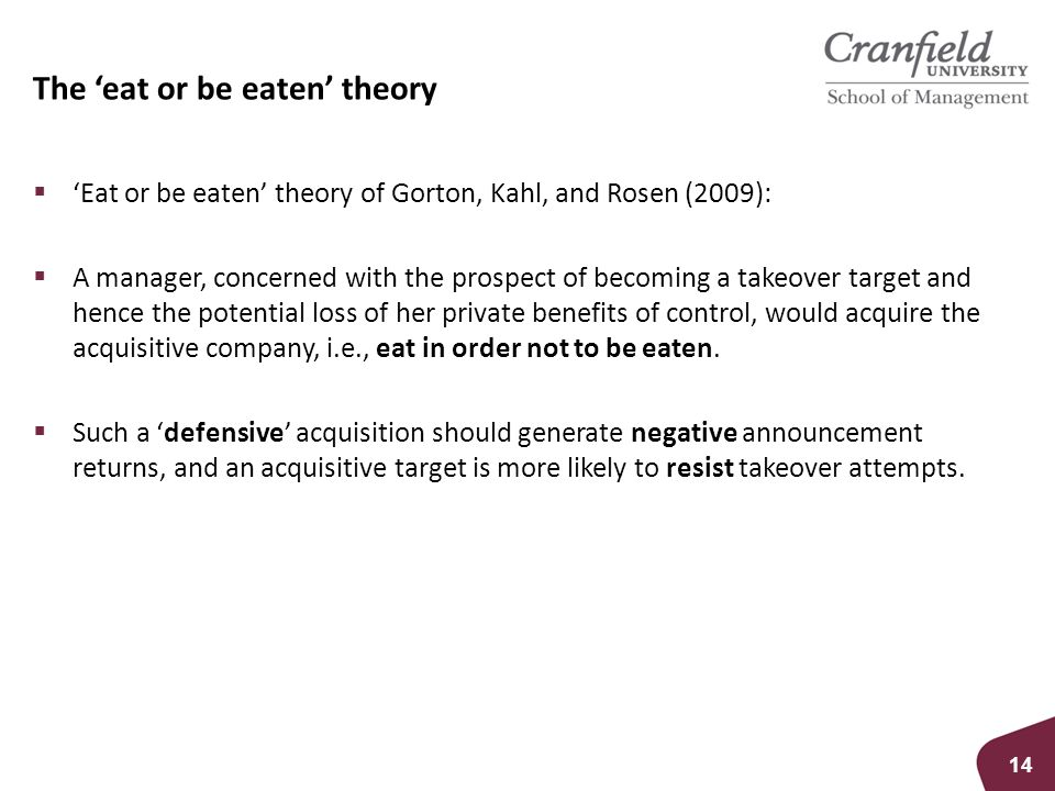 The 'eat or be eaten' theory  'Eat or be eaten' theory of Gorton, Kahl, and Rosen (2009):  A manager, concerned with the prospect of becoming a takeover target and hence the potential loss of her private benefits of control, would acquire the acquisitive company, i.e., eat in order not to be eaten.