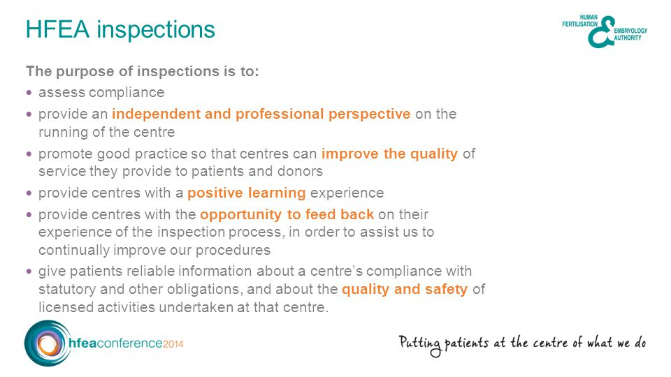 The purpose of inspections is to: assess compliance provide an independent and professional perspective on the running of the centre promote good practice so that centres can improve the quality of service they provide to patients and donors provide centres with a positive learning experience provide centres with the opportunity to feed back on their experience of the inspection process, in order to assist us to continually improve our procedures give patients reliable information about a centre's compliance with statutory and other obligations, and about the quality and safety of licensed activities undertaken at that centre.