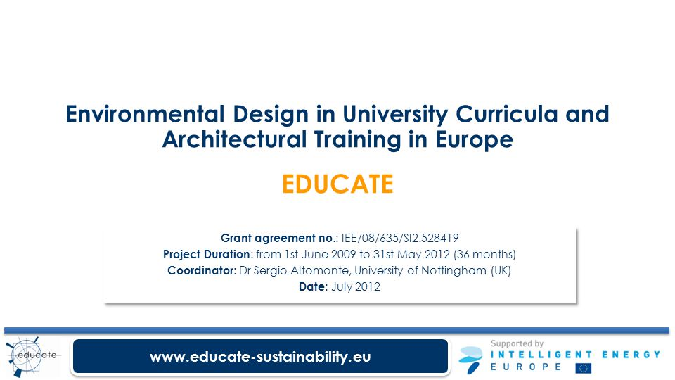 www.educate-sustainability.eu Environmental Design in University Curricula and Architectural Training in Europe EDUCATE Grant agreement no.: IEE/08/635/SI2.528419 Project Duration : from 1st June 2009 to 31st May 2012 (36 months) Coordinator : Dr Sergio Altomonte, University of Nottingham (UK) Date : July 2012 Grant agreement no.: IEE/08/635/SI2.528419 Project Duration : from 1st June 2009 to 31st May 2012 (36 months) Coordinator : Dr Sergio Altomonte, University of Nottingham (UK) Date : July 2012
