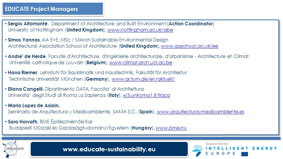 www.educate-sustainability.eu Sergio Altomonte, Department of Architecture and Built Environment ( Action Coordinator ) University of Nottingham ( United Kingdom ), www.nottingham.ac.uk/abewww.nottingham.ac.uk/abe Simos Yannas, AA E+E, MSc / MArch Sustainable Environmental Design Architectural Association School of Architecture ( United Kingdom ), www.aaschool.ac.uk/eewww.aaschool.ac.uk/ee Andre' de Herde, Faculté d Architecture, d Ingénierie architecturale, d Urbanisme - Architecture et Climat Université catholique de Louvain ( Belgium ), www-climat.arch.ucl.ac.bewww-climat.arch.ucl.ac.be Hana Riemer, Lehrstuhl für Bauklimatik und Haustechnik, Fakultät für Architektur Technische Universität München ( Germany ), www.ar.tum.de/en/aktuell/www.ar.tum.de/en/aktuell/ Eliana Cangelli, Dipartimento DATA, Facolta' di Architettura Universita' degli Studi di Roma La Sapienza ( Italy ), w3.uniroma1.it/itacaw3.uniroma1.it/itaca Maria Lopez de Asiain, Seminario de Arquitectura y Medioambiente, SAMA S.C.