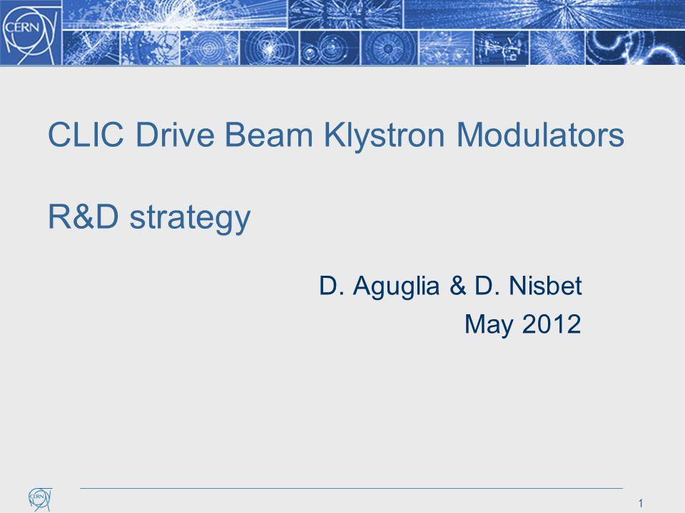 CLIC Drive Beam Klystron Modulators R&D strategy D. Aguglia & D. Nisbet May 2012 1