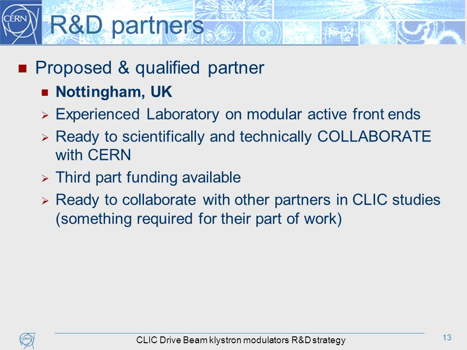 13 R&D partners Proposed & qualified partner Nottingham, UK  Experienced Laboratory on modular active front ends  Ready to scientifically and technically COLLABORATE with CERN  Third part funding available  Ready to collaborate with other partners in CLIC studies (something required for their part of work) CLIC Drive Beam klystron modulators R&D strategy