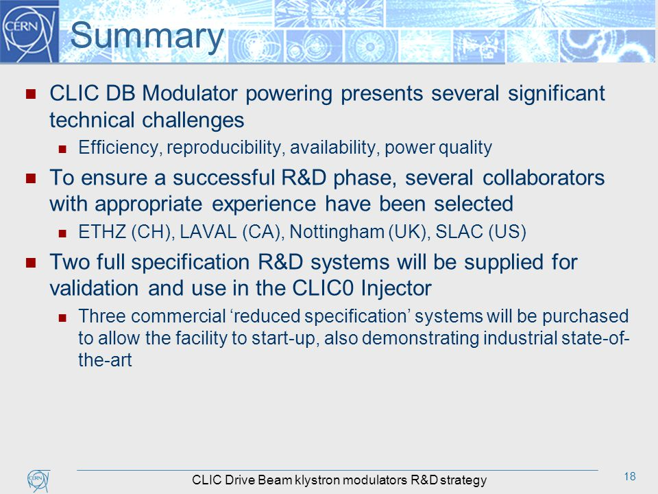 18 Summary CLIC DB Modulator powering presents several significant technical challenges Efficiency, reproducibility, availability, power quality To ensure a successful R&D phase, several collaborators with appropriate experience have been selected ETHZ (CH), LAVAL (CA), Nottingham (UK), SLAC (US) Two full specification R&D systems will be supplied for validation and use in the CLIC0 Injector Three commercial 'reduced specification' systems will be purchased to allow the facility to start-up, also demonstrating industrial state-of- the-art CLIC Drive Beam klystron modulators R&D strategy