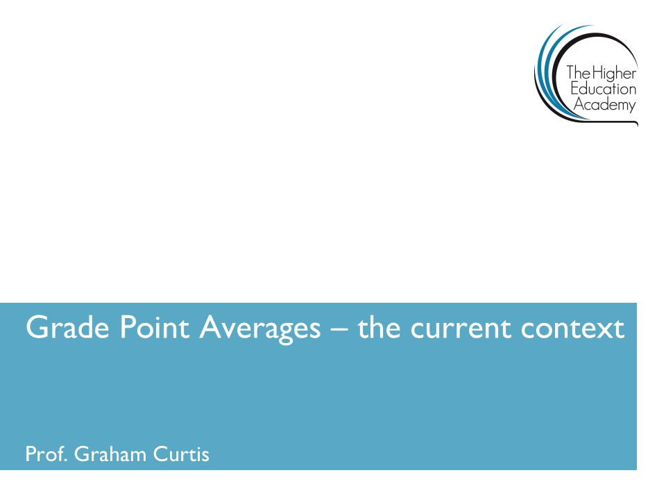 Grade Point Averages – the current context Prof. Graham Curtis