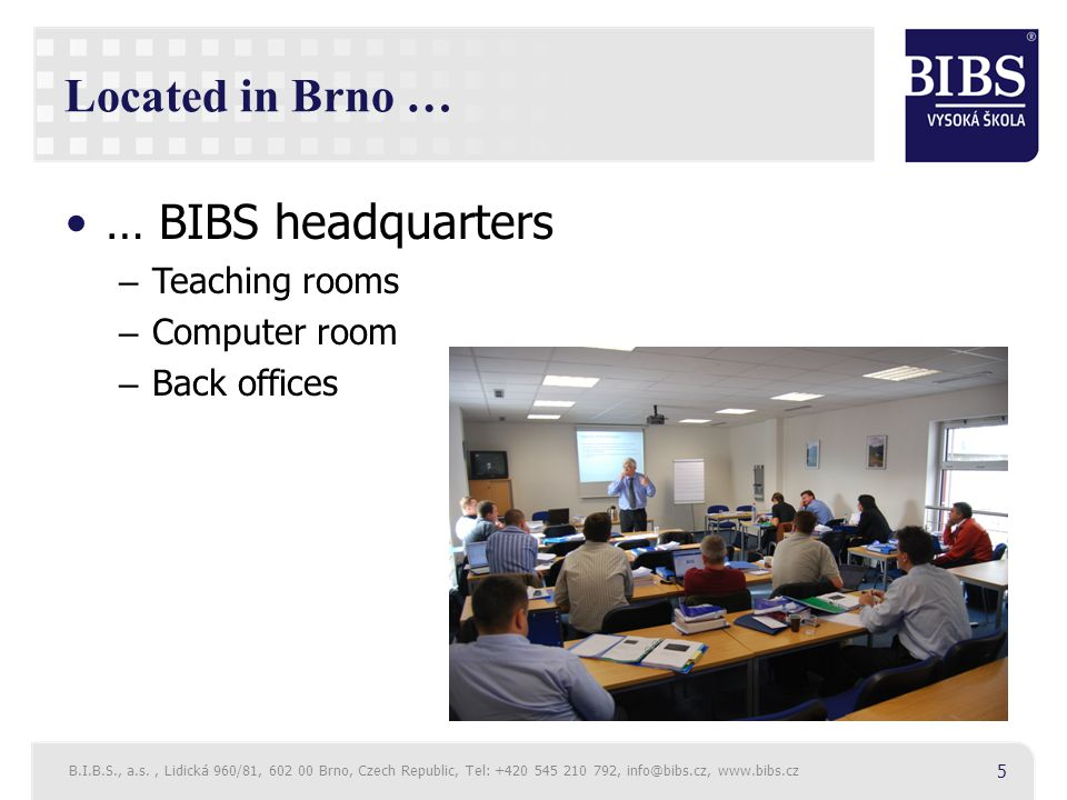 Located in Brno … … BIBS headquarters – Teaching rooms – Computer room – Back offices B.I.B.S., a.s., Lidická 960/81, 602 00 Brno, Czech Republic, Tel