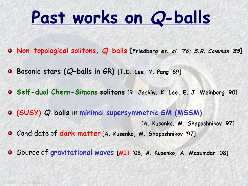 Past works on Q-balls Non-topological solitons, Q-balls [ Friedberg et. al. '76; S.R. Coleman '85 ] Bosonic stars (Q-balls in GR) [T.D. Lee, Y. Pang '