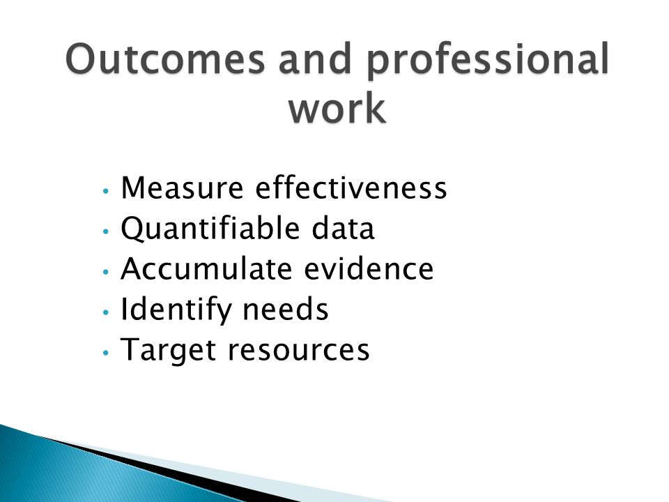 Outcomes and professional work Measure effectiveness Quantifiable data Accumulate evidence Identify needs Target resources