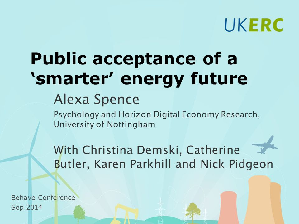 Public acceptance of a 'smarter' energy future Alexa Spence Psychology and Horizon Digital Economy Research, University of Nottingham With Christina Demski, Catherine Butler, Karen Parkhill and Nick Pidgeon Behave Conference Sep 2014