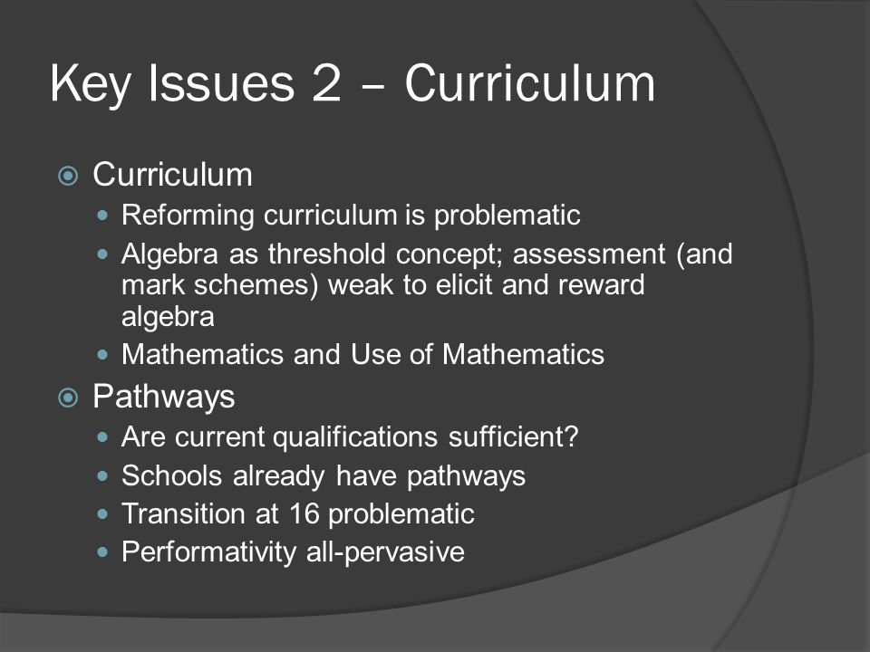 Key Issues 2 – Curriculum  Curriculum Reforming curriculum is problematic Algebra as threshold concept; assessment (and mark schemes) weak to elicit and reward algebra Mathematics and Use of Mathematics  Pathways Are current qualifications sufficient.