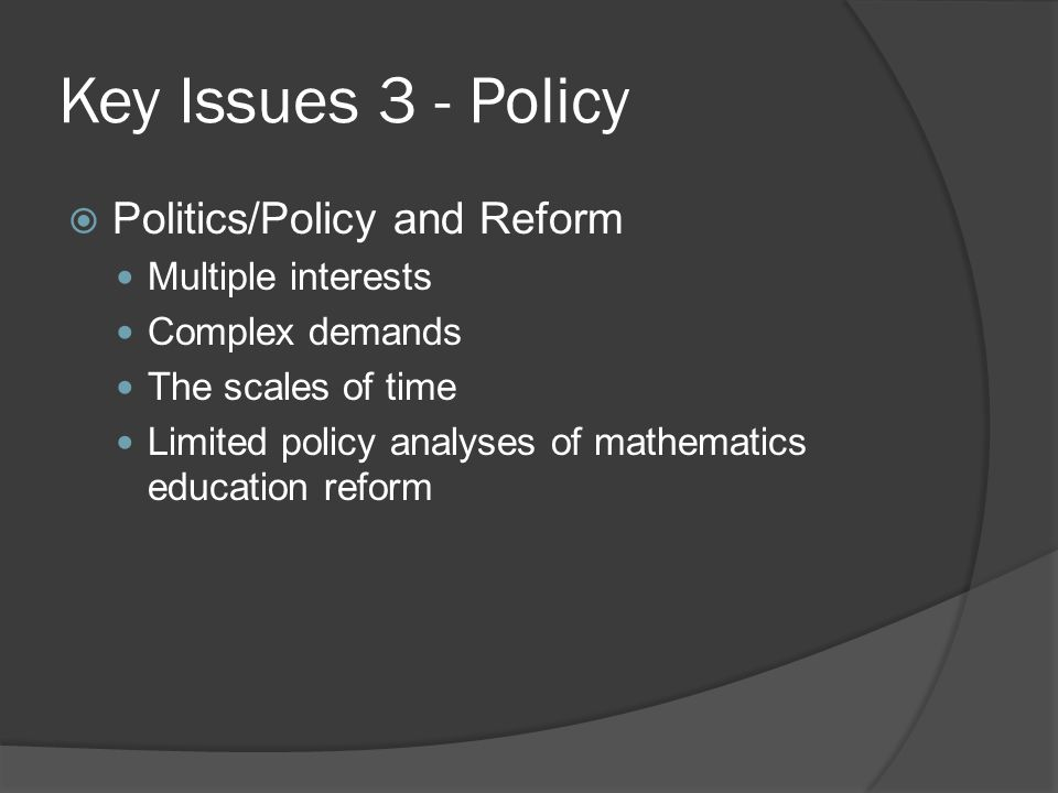 Key Issues 3 - Policy  Politics/Policy and Reform Multiple interests Complex demands The scales of time Limited policy analyses of mathematics education reform