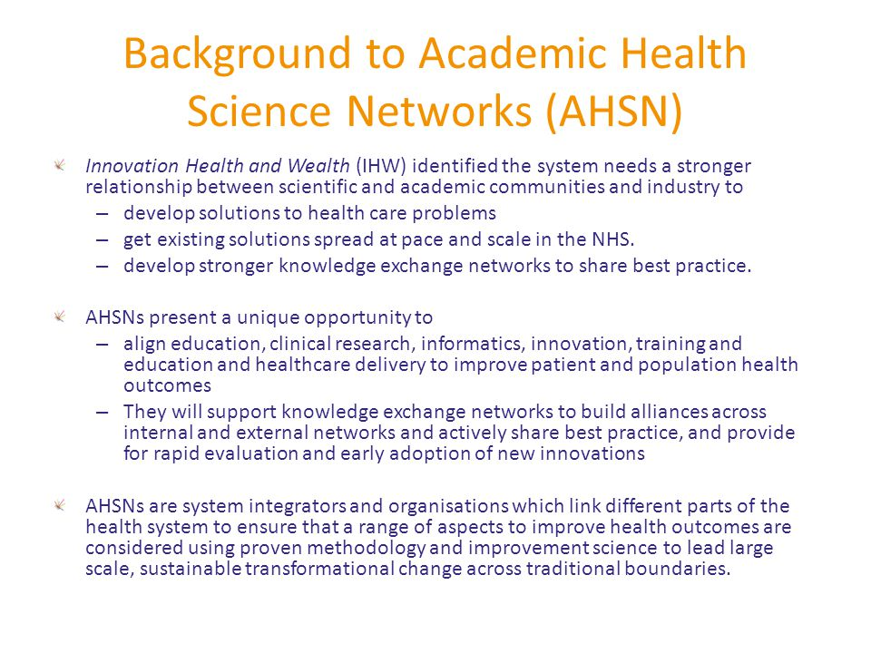 Background to Academic Health Science Networks (AHSN) Innovation Health and Wealth (IHW) identified the system needs a stronger relationship between scientific and academic communities and industry to – develop solutions to health care problems – get existing solutions spread at pace and scale in the NHS.