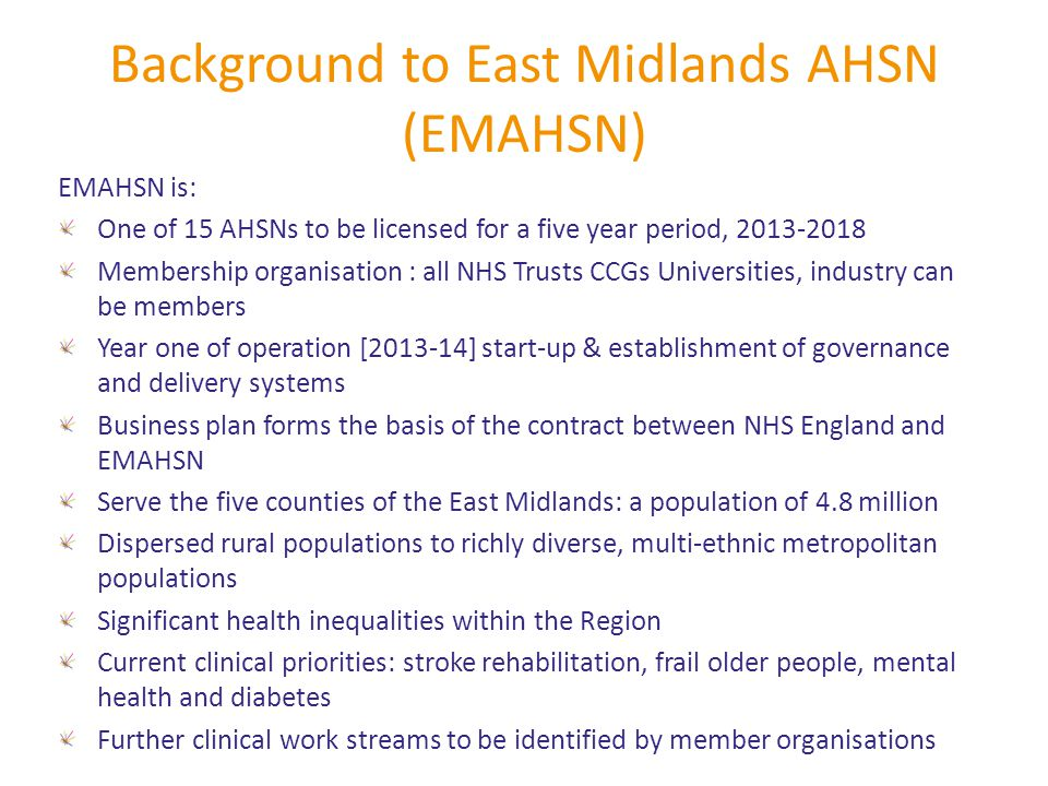 Background to East Midlands AHSN (EMAHSN) EMAHSN is: One of 15 AHSNs to be licensed for a five year period, 2013-2018 Membership organisation : all NHS Trusts CCGs Universities, industry can be members Year one of operation [2013-14] start-up & establishment of governance and delivery systems Business plan forms the basis of the contract between NHS England and EMAHSN Serve the five counties of the East Midlands: a population of 4.8 million Dispersed rural populations to richly diverse, multi-ethnic metropolitan populations Significant health inequalities within the Region Current clinical priorities: stroke rehabilitation, frail older people, mental health and diabetes Further clinical work streams to be identified by member organisations
