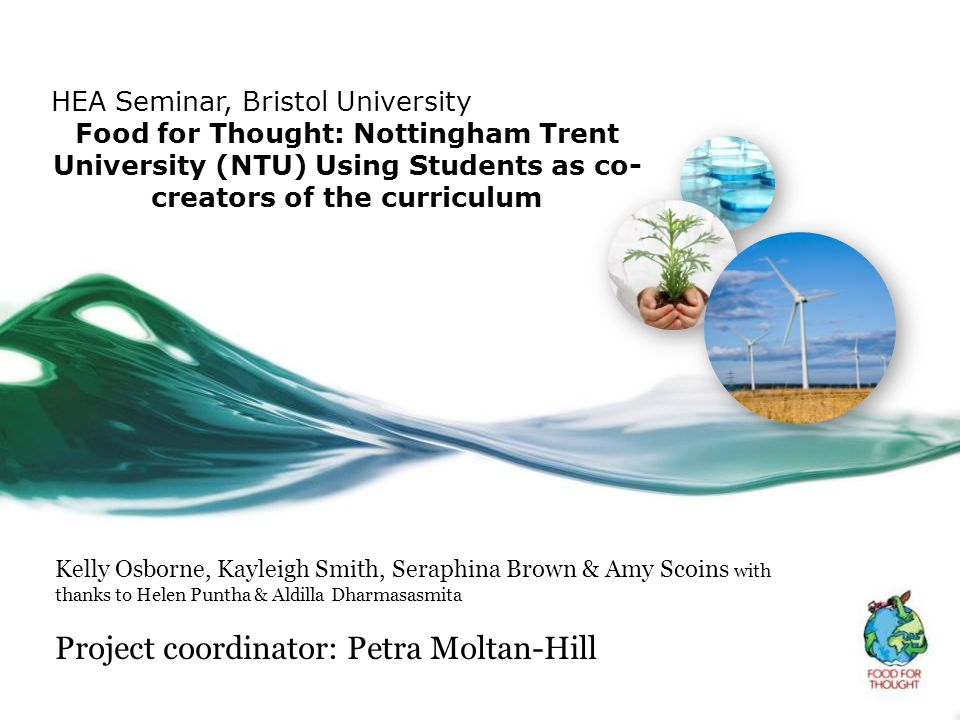 HEA Seminar, Bristol University Food for Thought: Nottingham Trent University (NTU) Using Students as co- creators of the curriculum Kelly Osborne, Ka