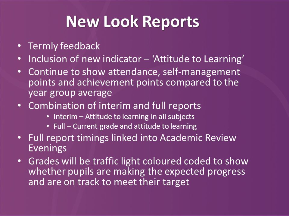 New Look Reports Termly feedback Inclusion of new indicator – 'Attitude to Learning' Continue to show attendance, self-management points and achievement points compared to the year group average Combination of interim and full reports Interim – Attitude to learning in all subjects Full – Current grade and attitude to learning Full report timings linked into Academic Review Evenings Grades will be traffic light coloured coded to show whether pupils are making the expected progress and are on track to meet their target