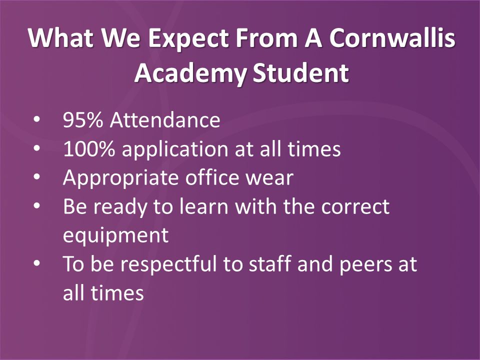 What We Expect From A Cornwallis Academy Student 95% Attendance 100% application at all times Appropriate office wear Be ready to learn with the correct equipment To be respectful to staff and peers at all times