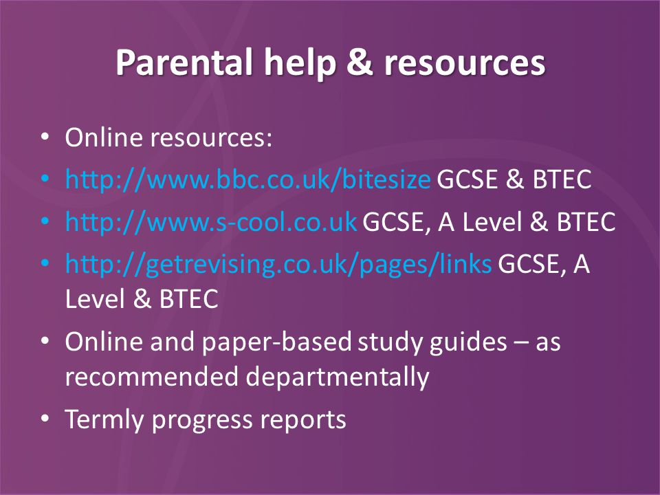 Parental help & resources Online resources: http://www.bbc.co.uk/bitesize GCSE & BTEC http://www.s-cool.co.uk GCSE, A Level & BTEC http://getrevising.co.uk/pages/links GCSE, A Level & BTEC Online and paper-based study guides – as recommended departmentally Termly progress reports